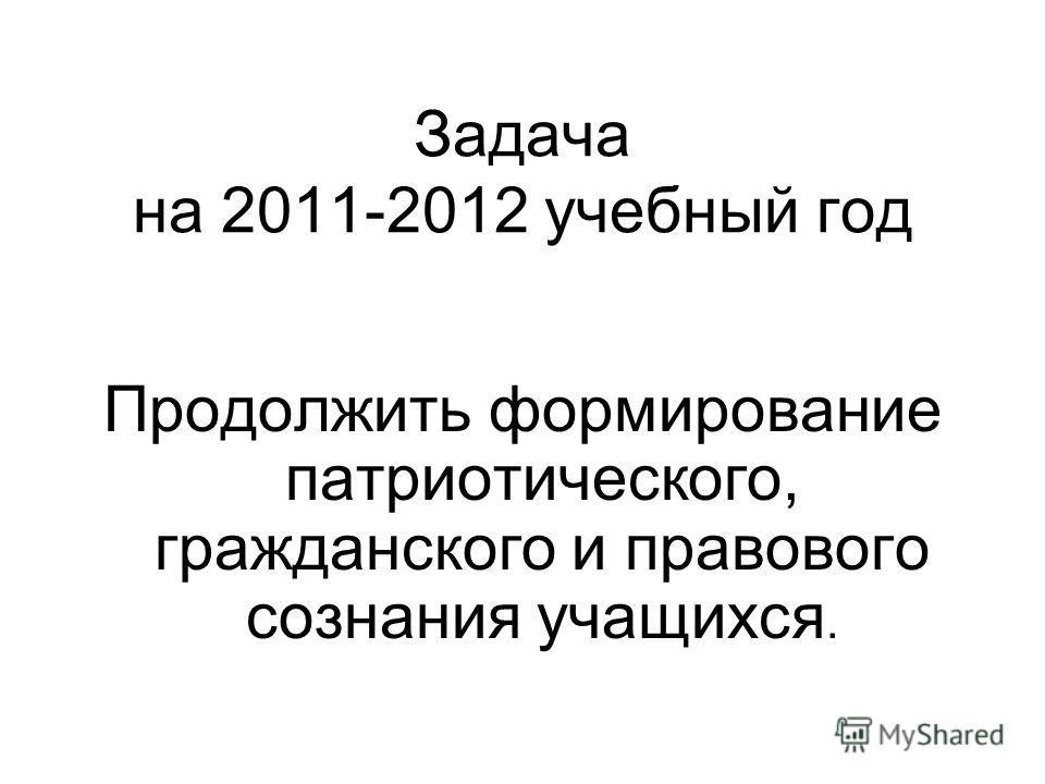 Задача на 2011-2012 учебный год Продолжить формирование патриотического, гражданского и правового сознания учащихся.