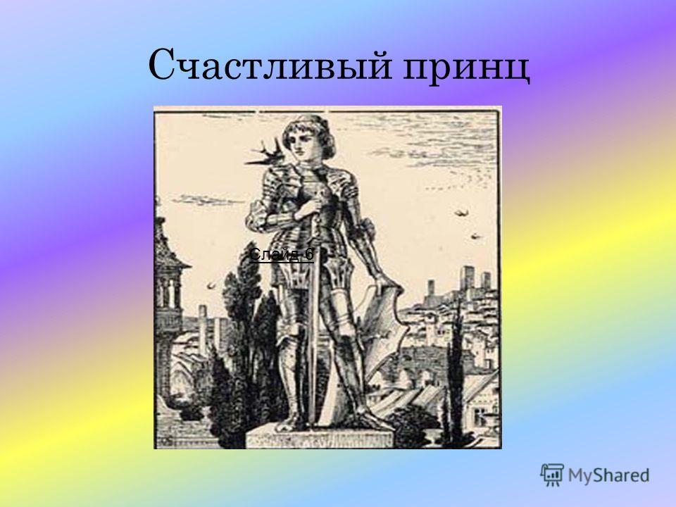 « На высокой колонне, над городом стояла статуя Счастливого Принца. Он был очень красив, весь покрыт листочками золота, а вместо глаз сияли драгоценные камни. Такой же камень был и на рукоятке шпаги. Однажды над городом пролетала Ласточка. Лететь ей