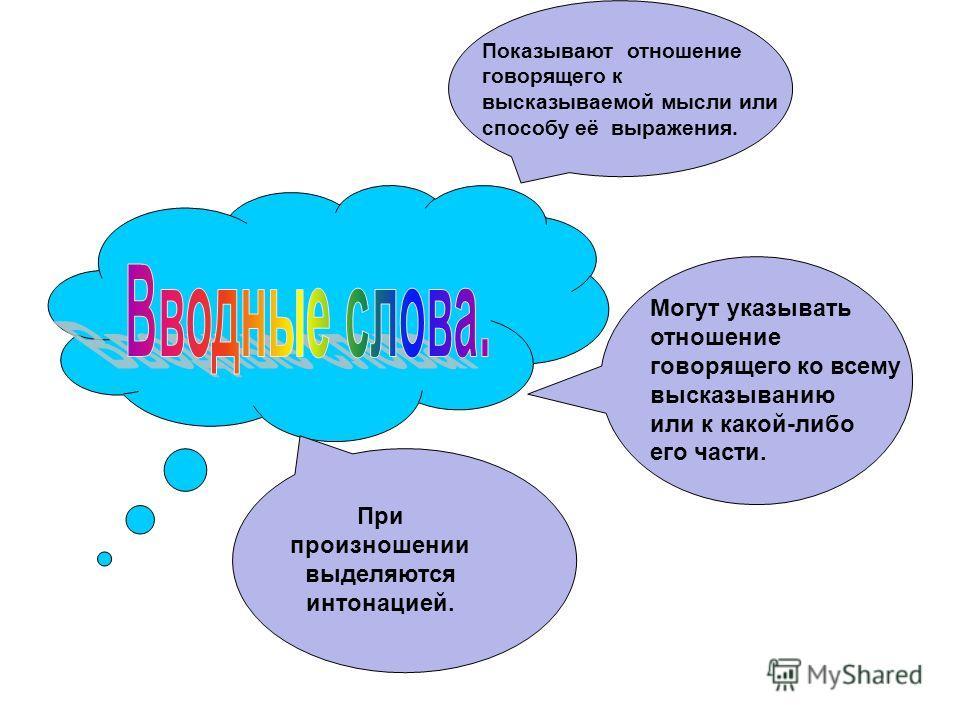 Показывают отношение говорящего к высказываемой мысли или способу её выражения. Могут указывать отношение говорящего ко всему высказыванию или к какой-либо его части. При произношении выделяются интонацией.
