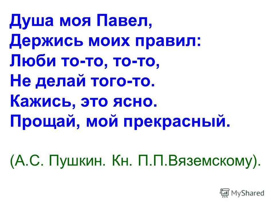 Душа моя Павел, Держись моих правил: Люби то-то, то-то, Не делай того-то. Кажись, это ясно. Прощай, мой прекрасный. (А.С. Пушкин. Кн. П.П.Вяземскому).