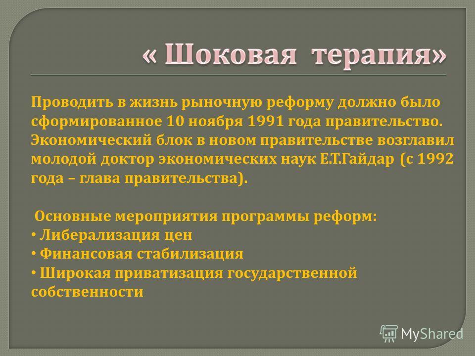 Проводить в жизнь рыночную реформу должно было сформированное 10 ноября 1991 года правительство. Экономический блок в новом правительстве возглавил молодой доктор экономических наук Е.Т.Гайдар (с 1992 года – глава правительства). Основные мероприятия