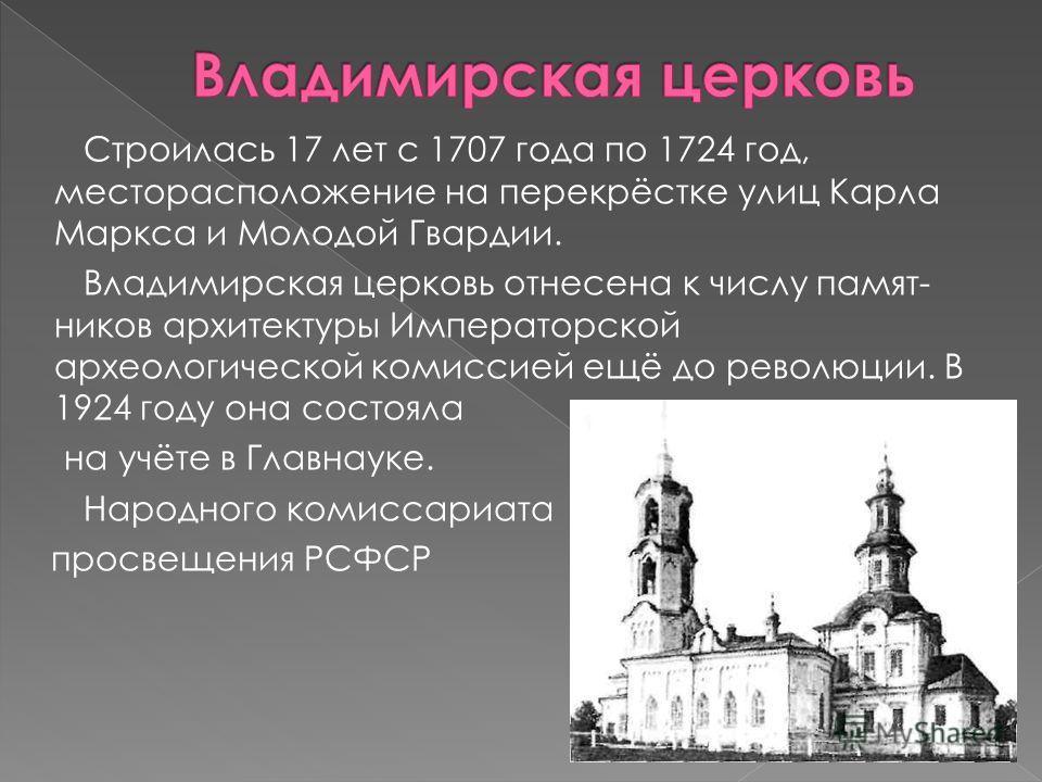Строилась 17 лет с 1707 года по 1724 год, месторасположение на перекрёстке улиц Карла Маркса и Молодой Гвардии. Владимирская церковь отнесена к числу памят ников архитектуры Императорской археологической комиссией ещё до революции. В 1924 году она с