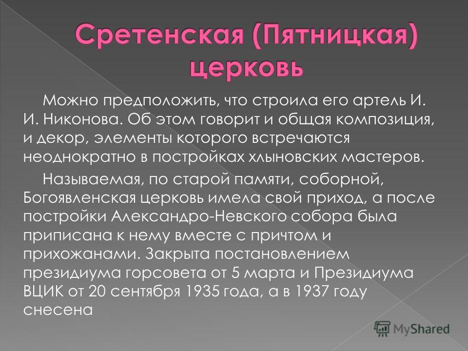 Можно предположить, что строила его артель И. И. Никонова. Об этом говорит и общая композиция, и декор, элементы которого встречаются неоднократно в постройках хлыновских мастеров. Называемая, по старой памяти, соборной, Богоявленская церковь имела