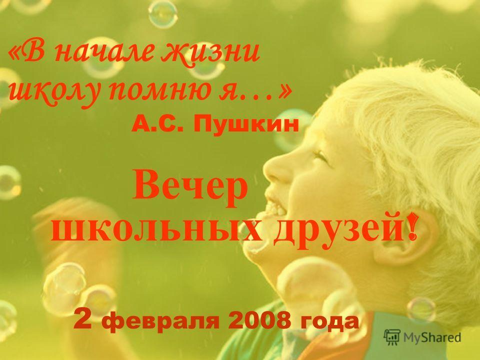 «В начале жизни школу помню я…» А.С. Пушкин Вечер школьных друзей ! 2 февраля 2008 года