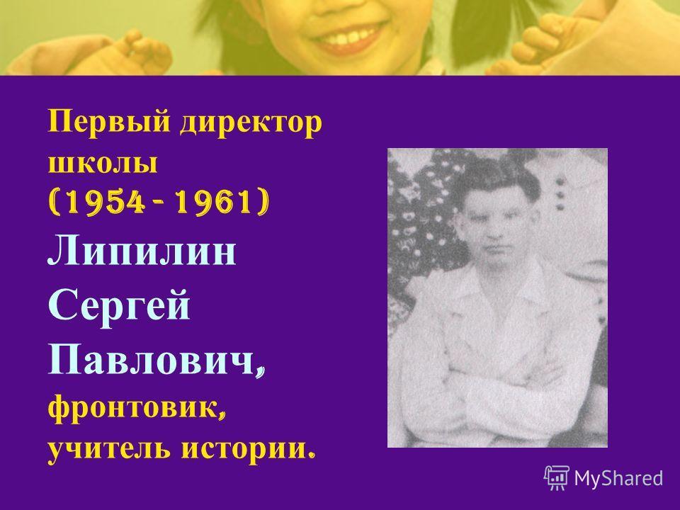 Первый директор школы (1954 - 1961) Липилин Сергей Павлович, фронтовик, учитель истории.