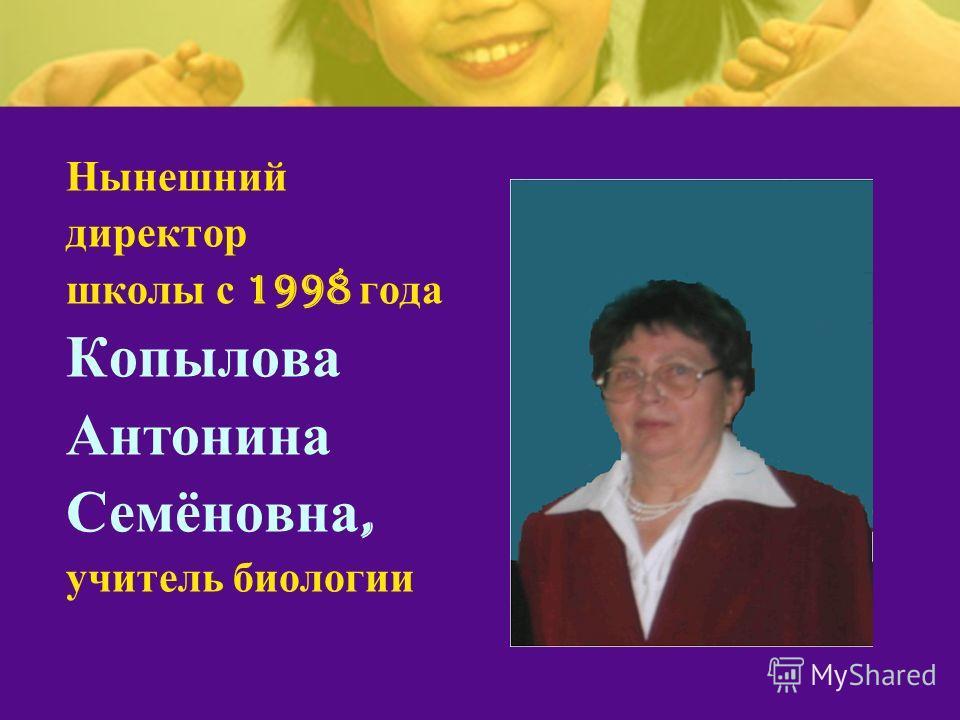 Нынешний директор школы с 1998 года Копылова Антонина Семёновна, учитель биологии