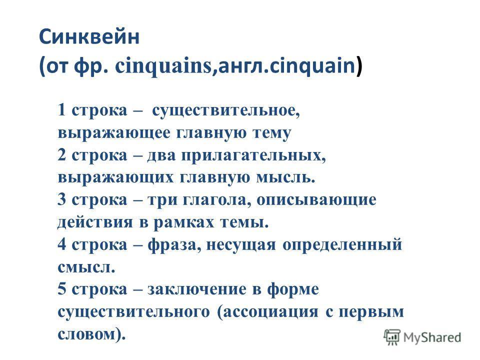 Синквейн (от фр. cinquains,англ.cinquain) 1 строка – существительное, выражающее главную тему 2 строка – два прилагательных, выражающих главную мысль. 3 строка – три глагола, описывающие действия в рамках темы. 4 строка – фраза, несущая определенный