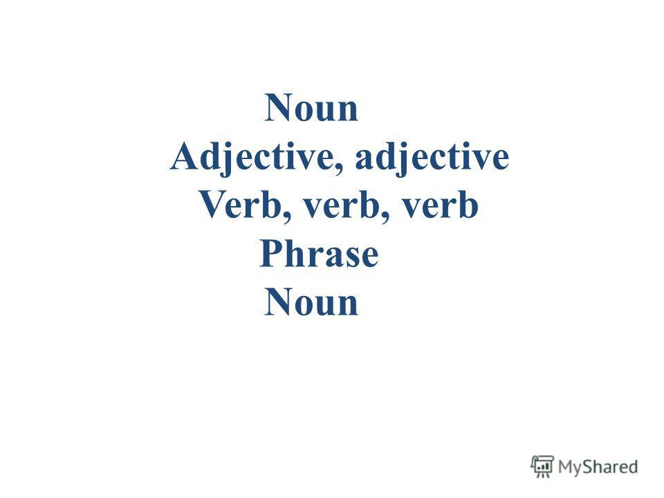 Noun Adjective, adjective Verb, verb, verb Phrase Noun