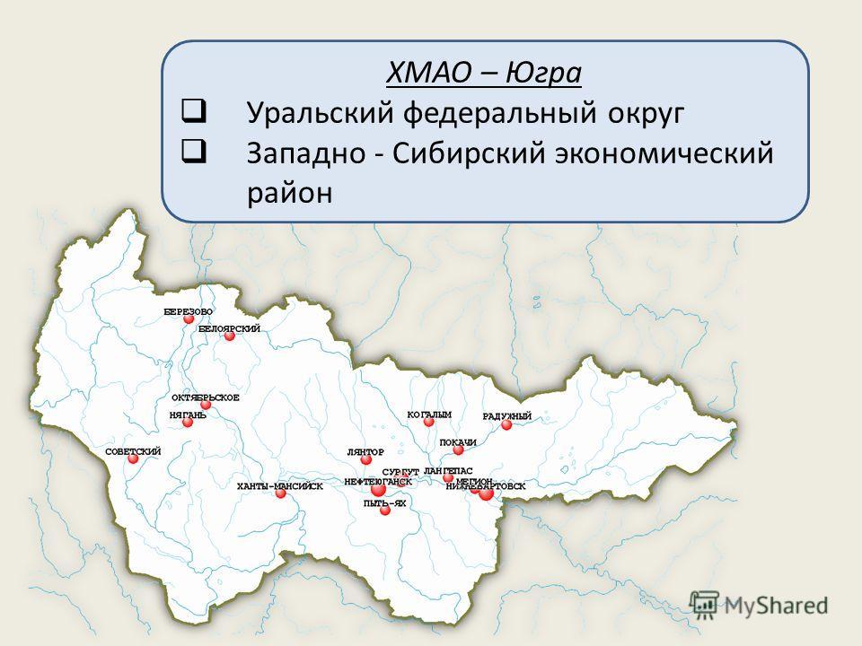ХМАО – Югра Уральский федеральный округ Западно - Сибирский экономический район