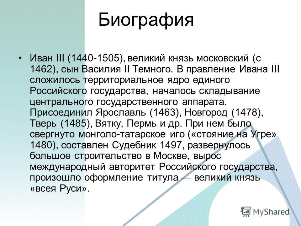 Биография Иван III (1440-1505), великий князь московский (с 1462), сын Василия II Темного. В правление Ивана III сложилось территориальное ядро единого Российского государства, началось складывание центрального государственного аппарата. Присоединил