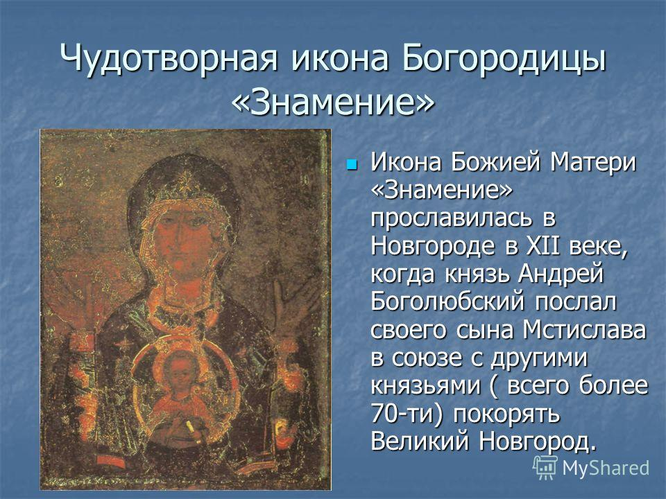 Чудотворная икона Богородицы «Знамение» Икона Божией Матери «Знамение» прославилась в Новгороде в XII веке, когда князь Андрей Боголюбский послал своего сына Мстислава в союзе с другими князьями ( всего более 70-ти) покорять Великий Новгород. Икона Б
