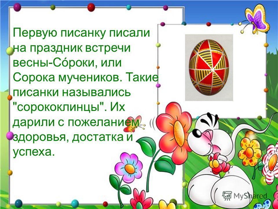 Первую писанку писали на праздник встречи весны-Сóроки, или Сорока мучеников. Такие писанки назывались сорококлинцы. Их дарили с пожеланием здоровья, достатка и успеха.