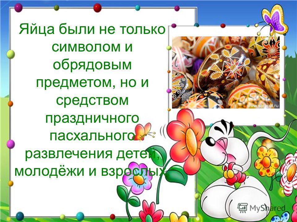 Яйца были не только символом и обрядовым предметом, но и средством праздничного пасхального развлечения детей, молодёжи и взрослых.