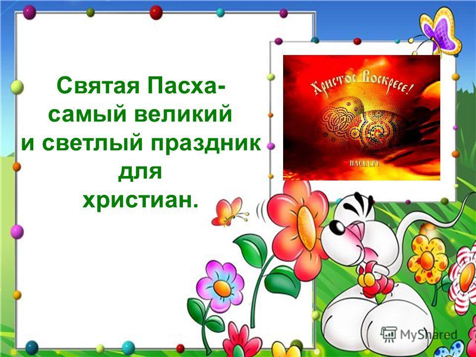 Святая Пасха- самый великий и светлый праздник для христиан.