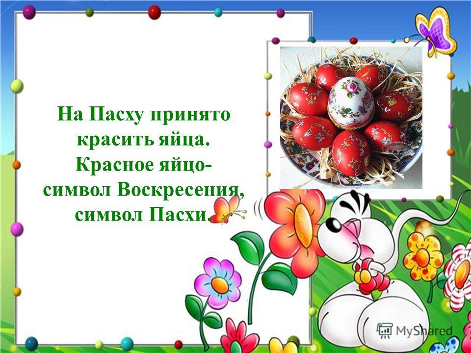 На Пасху принято красить яйца. Красное яйцо- символ Воскресения, символ Пасхи.