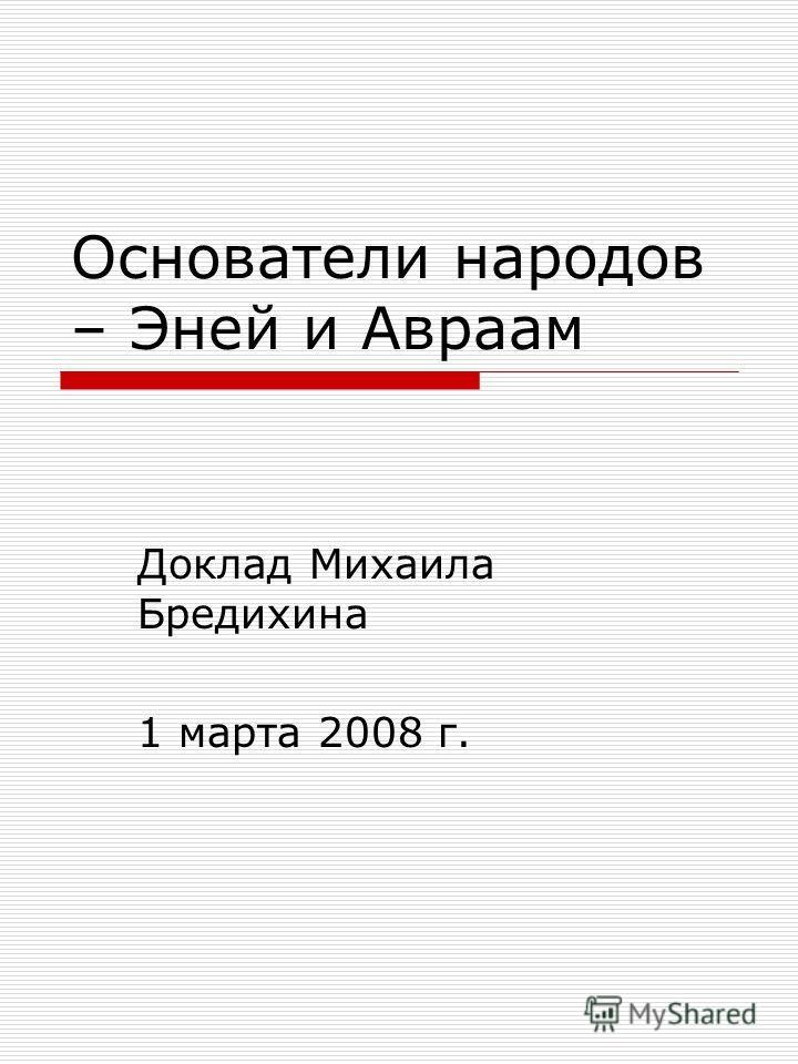 Основатели народов – Эней и Авраам Доклад Михаила Бредихина 1 марта 2008 г.