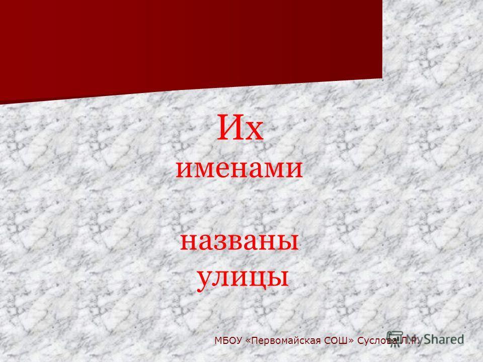 Их именами названы улицы МБОУ «Первомайская СОШ» Суслова Л.Р.