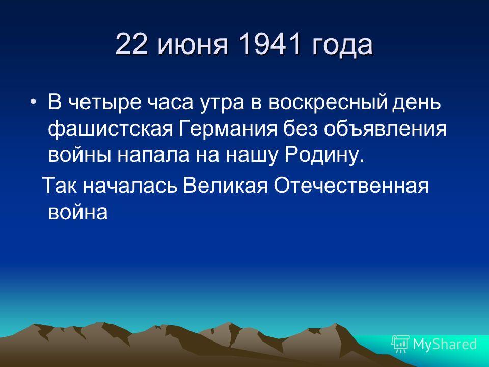 22 июня 1941 года В четыре часа утра в воскресный день фашистская Германия без объявления войны напала на нашу Родину. Так началась Великая Отечественная война