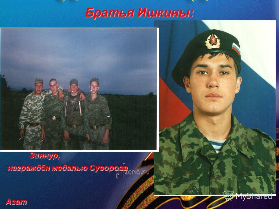 Братья Ишкины: Зиннур, Зиннур, награждён медалью Суворова награждён медалью Суворова Азат Азат