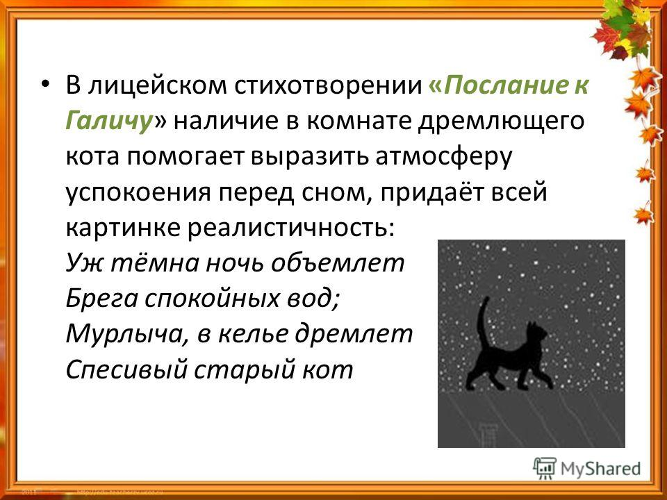 В лицейском стихотворении «Послание к Галичу» наличие в комнате дремлющего кота помогает выразить атмосферу успокоения перед сном, придаёт всей картинке реалистичность: Уж тёмна ночь объемлет Брега спокойных вод; Мурлыча, в келье дремлет Спесивый ста