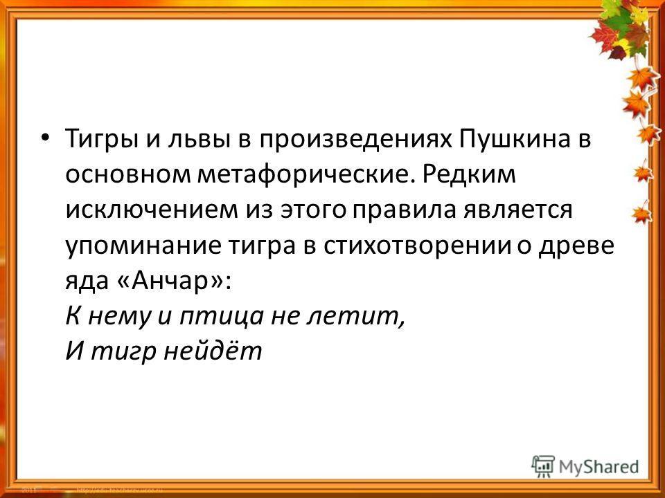 Тигры и львы в произведениях Пушкина в основном метафорические. Редким исключением из этого правила является упоминание тигра в стихотворении о древе яда «Анчар»: К нему и птица не летит, И тигр нейдёт