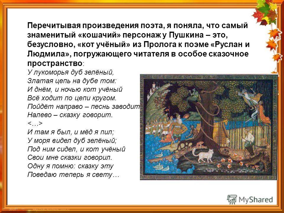 Перечитывая произведения поэта, я поняла, что самый знаменитый «кошачий» персонаж у Пушкина – это, безусловно, «кот учёный» из Пролога к поэме «Руслан и Людмила», погружающего читателя в особое сказочное пространство : У лукоморья дуб зелёный, Златая