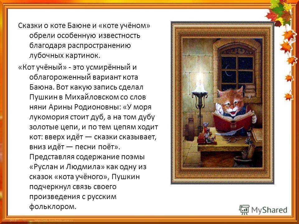 Сказки о коте Баюне и «коте учёном» обрели особенную известность благодаря распространению лубочных картинок. «Кот учёный» - это усмирённый и облагороженный вариант кота Баюна. Вот какую запись сделал Пушкин в Михайловском со слов няни Арины Родионов