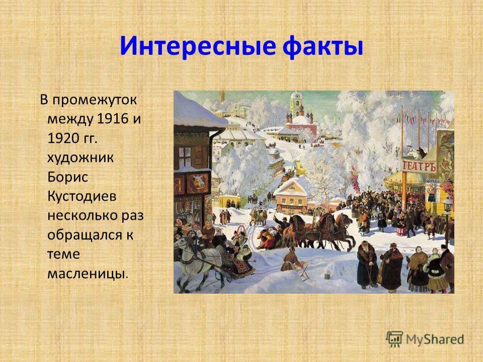 Интересные факты В промежуток между 1916 и 1920 гг. художник Борис Кустодиев несколько раз обращался к теме масленицы.