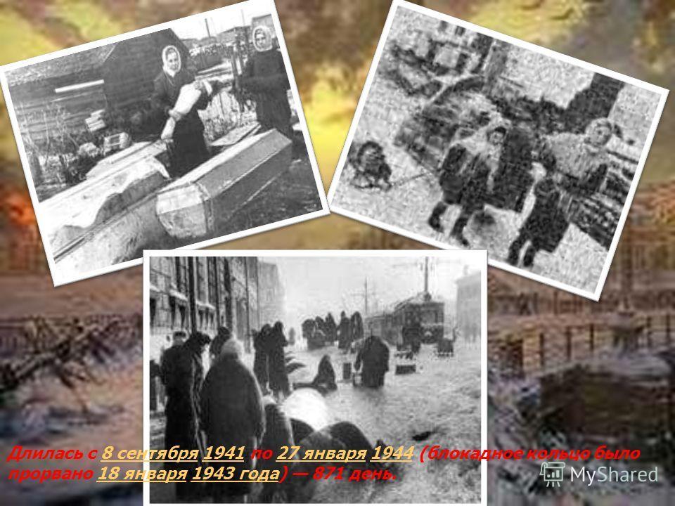 Длилась с 8 сентября 1941 по 27 января 1944 (блокадное кольцо было прорвано 18 января 1943 года) 871 день.8 сентября194127 января194418 января1943 года