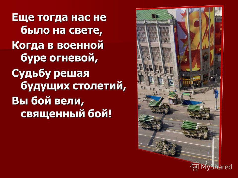 Еще тогда нас не было на свете, Когда в военной буре огневой, Судьбу решая будущих столетий, Вы бой вели, священный бой!