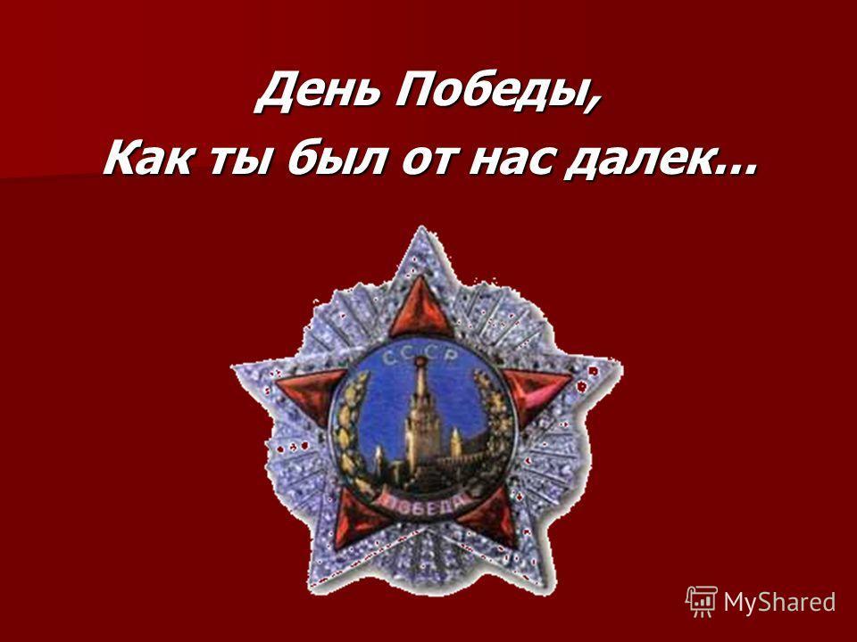 День Победы, Как ты был от нас далек...
