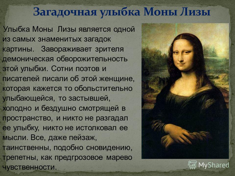 Улыбка Моны Лизы является одной из самых знаменитых загадок картины. Завораживает зрителя демоническая обворожительность этой улыбки. Сотни поэтов и писателей писали об этой женщине, которая кажется то обольстительно улыбающейся, то застывшей, холодн