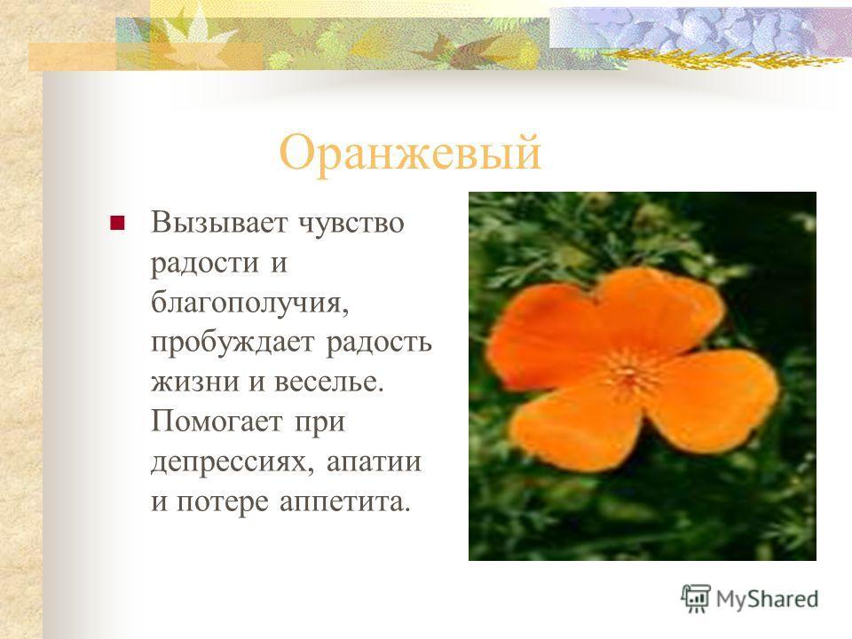 Оранжевый Вызывает чувство радости и благополучия, пробуждает радость жизни и веселье. Помогает при депрессиях, апатии и потере аппетита.