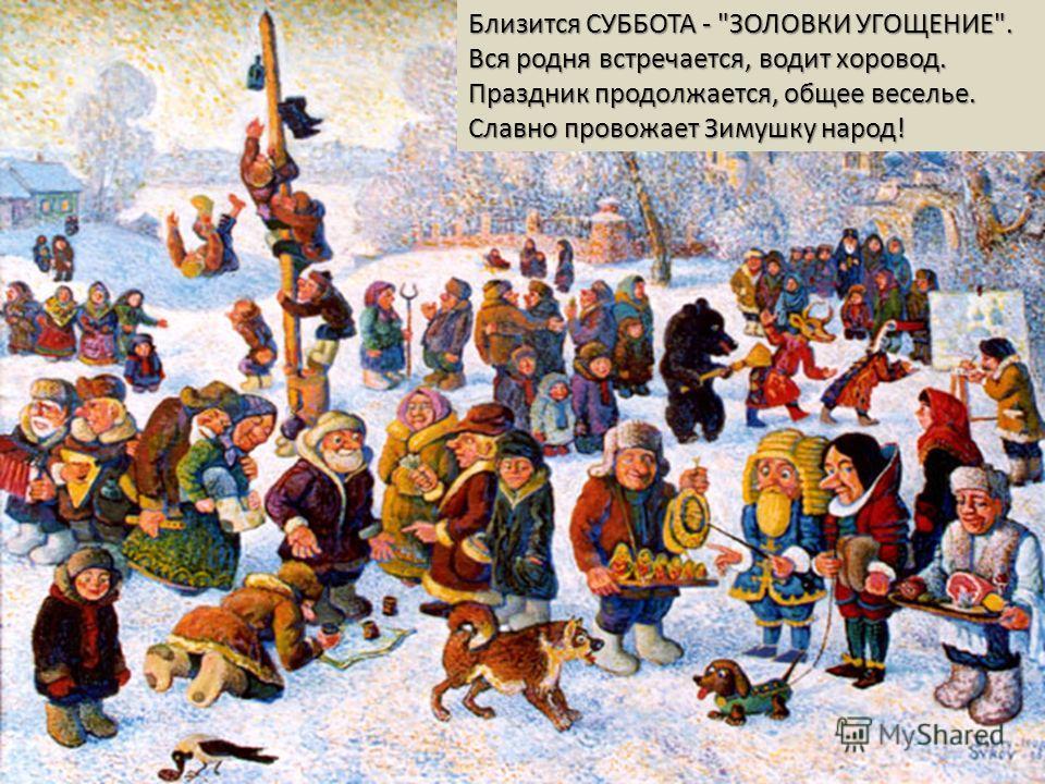 Близится СУББОТА - ЗОЛОВКИ УГОЩЕНИЕ. Вся родня встречается, водит хоровод. Праздник продолжается, общее веселье. Славно провожает Зимушку народ!