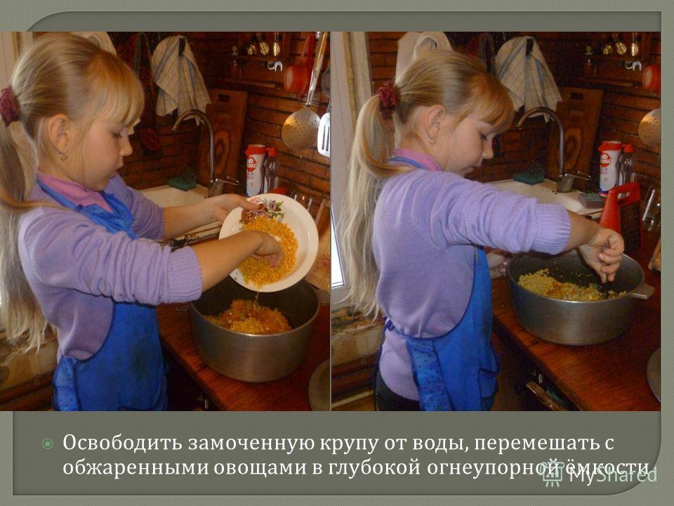 Освободить замоченную крупу от воды, перемешать с обжаренными овощами в глубокой огнеупорной ёмкости