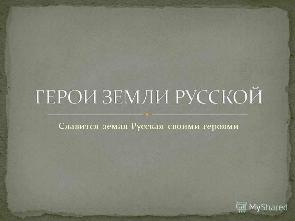 Славится земля Русская своими героями
