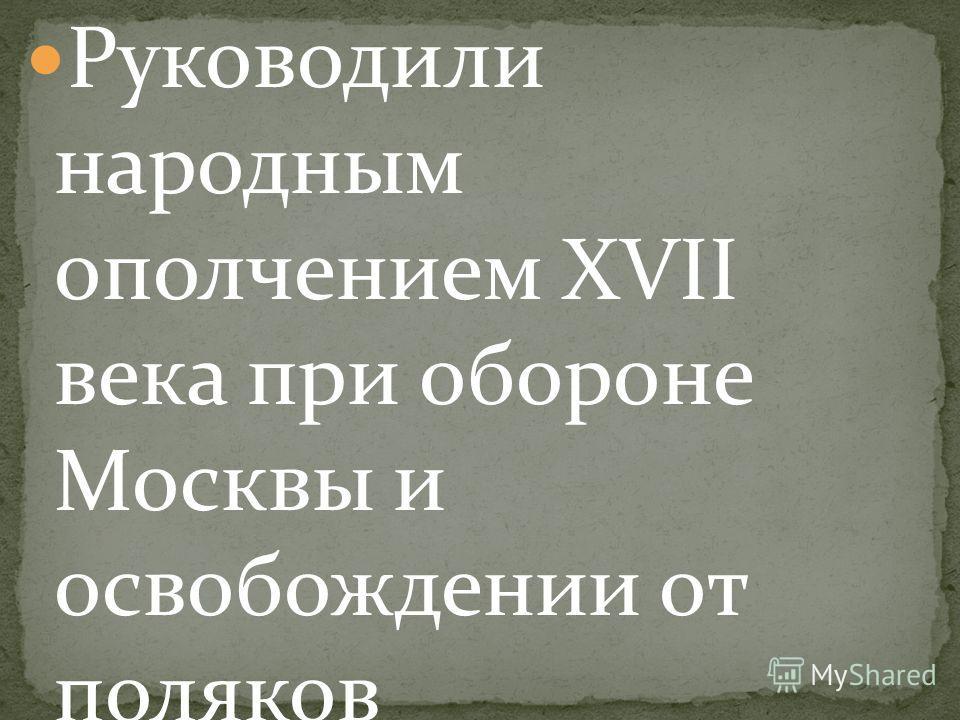 Руководили народным ополчением XVII века при обороне Москвы и освобождении от поляков