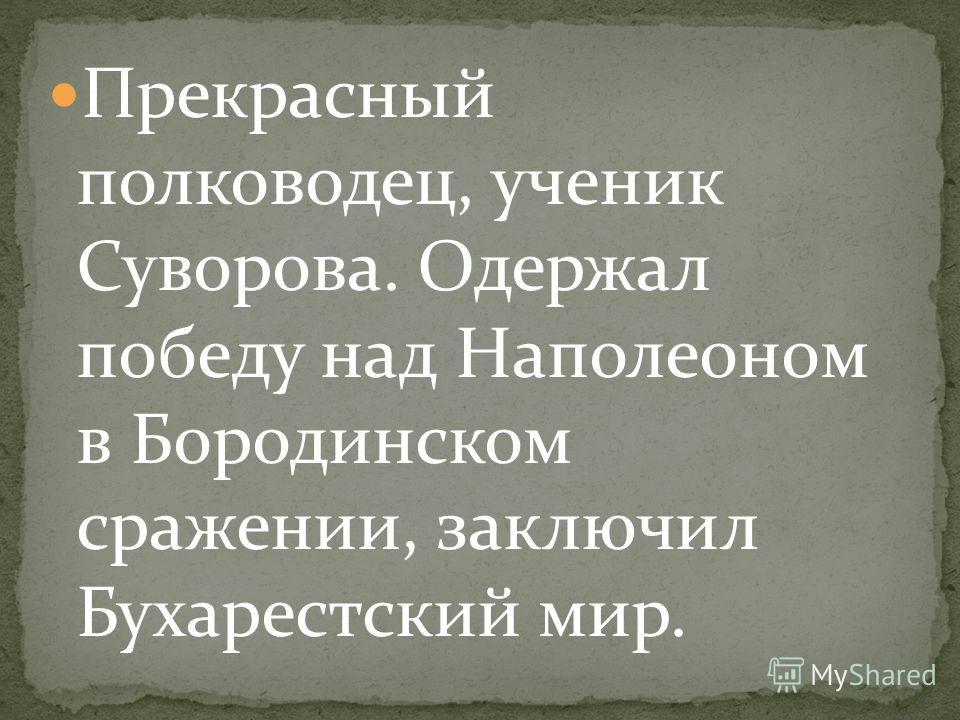 Прекрасный полководец, ученик Суворова. Одержал победу над Наполеоном в Бородинском сражении, заключил Бухарестский мир.