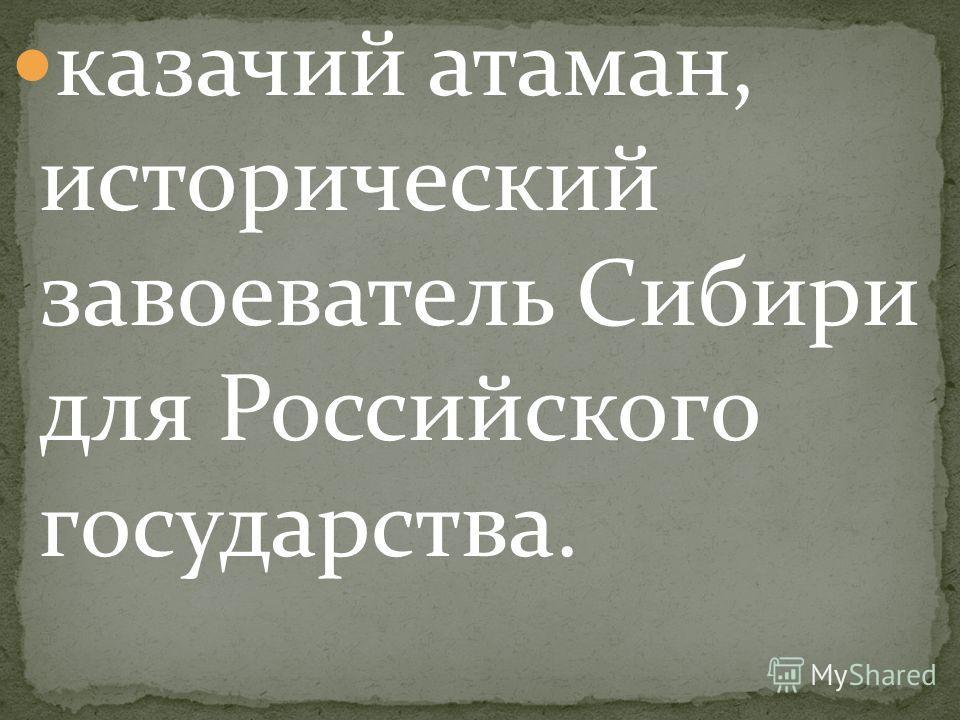 казачий атаман, исторический завоеватель Сибири для Российского государства.