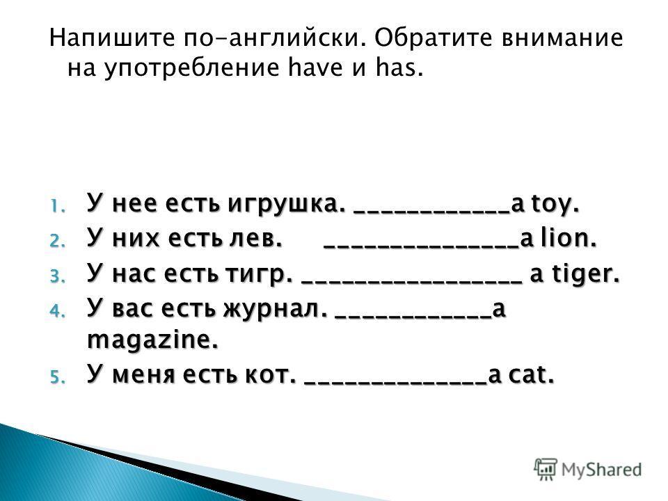 Напишите по-английски. Обратите внимание на употребление have и has. 1. У нее есть игрушка. ____________a toy. 2. У них есть лев. _______________a lion. 3. У нас есть тигр. _________________ a tiger. 4. У вас есть журнал. ____________a magazine. 5. У