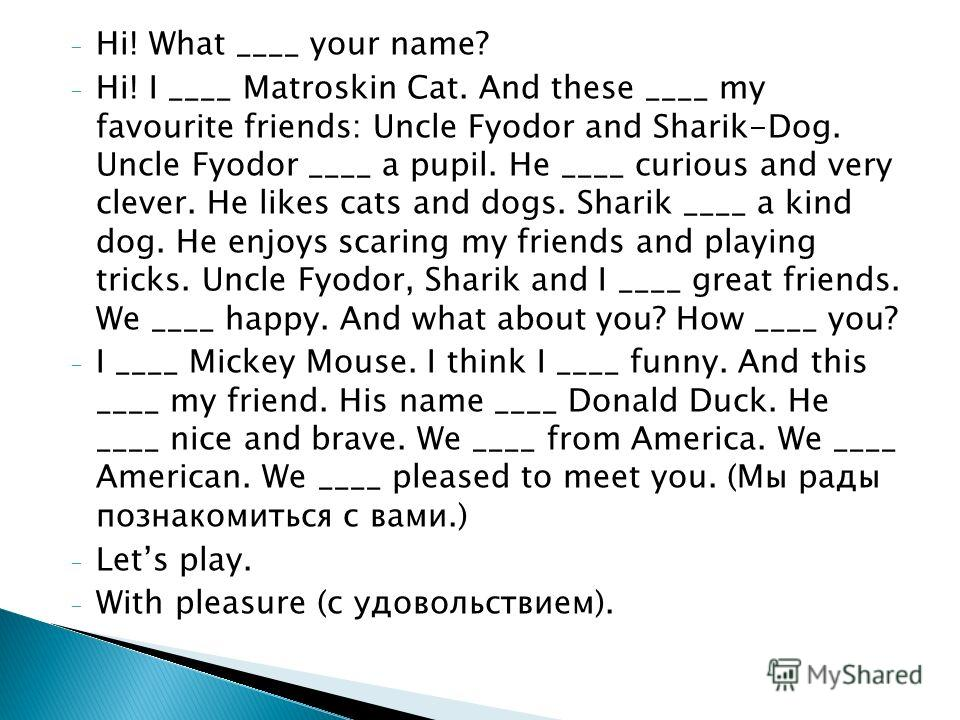 - Hi! What ____ your name? - Hi! I ____ Matroskin Cat. And these ____ my favourite friends: Uncle Fyodor and Sharik-Dog. Uncle Fyodor ____ a pupil. He ____ curious and very clever. He likes cats and dogs. Sharik ____ a kind dog. He enjoys scaring my
