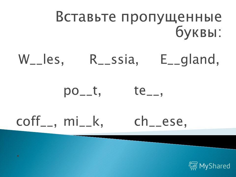 Вставьте пропущенные буквы: W__les, R__ssia, E__gland, po__t, te__, coff__, mi__k, ch__ese,.