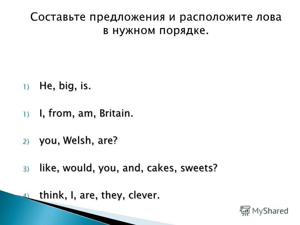 Составьте предложения и расположите лова в нужном порядке. 1) He, big, is. 1) I, from, am, Britain. 2) you, Welsh, are? 3) like, would, you, and, cakes, sweets? 4) think, I, are, they, clever.