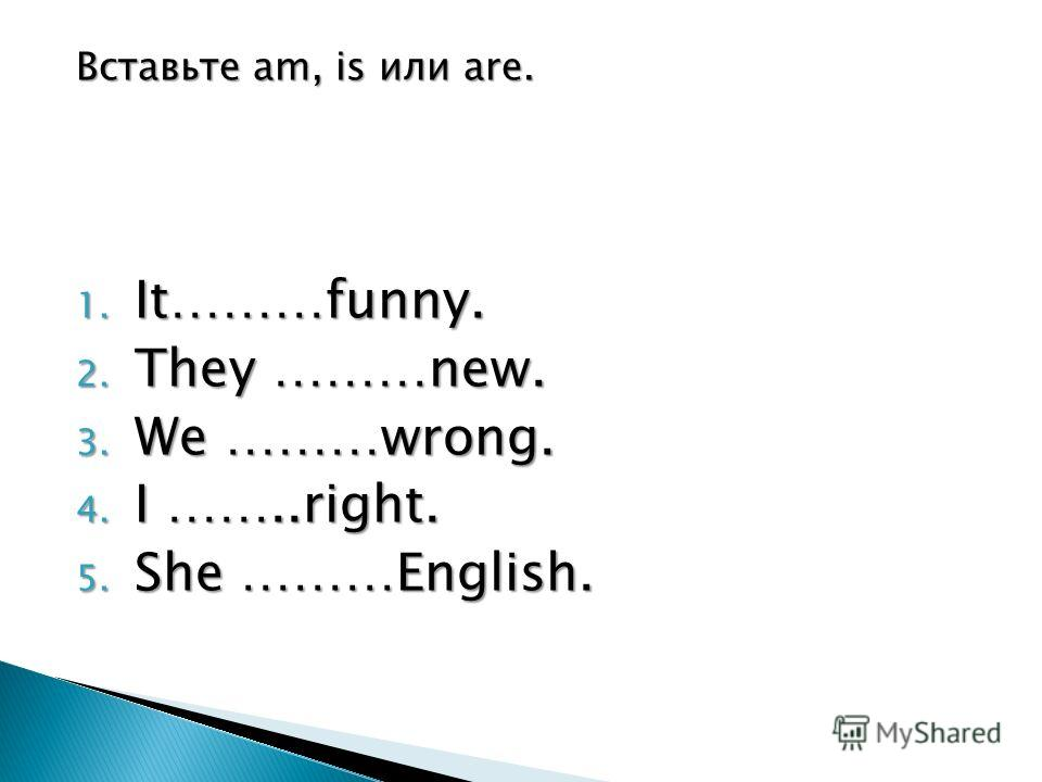 Вставьте am, is или are. 1. It………funny. 2. They ………new. 3. We ………wrong. 4. I ……..right. 5. She ………English.