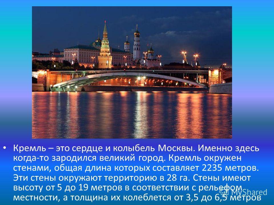Кремль – это сердце и колыбель Москвы. Именно здесь когда-то зародился великий город. Кремль окружен стенами, общая длина которых составляет 2235 метров. Эти стены окружают территорию в 28 га. Стены имеют высоту от 5 до 19 метров в соответствии с рел