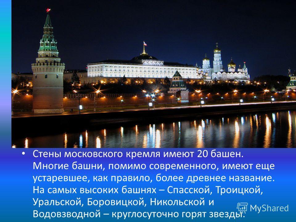 Стены московского кремля имеют 20 башен. Многие башни, помимо современного, имеют еще устаревшее, как правило, более древнее название. На самых высоких башнях – Спасской, Троицкой, Уральской, Боровицкой, Никольской и Водовзводной – круглосуточно горя
