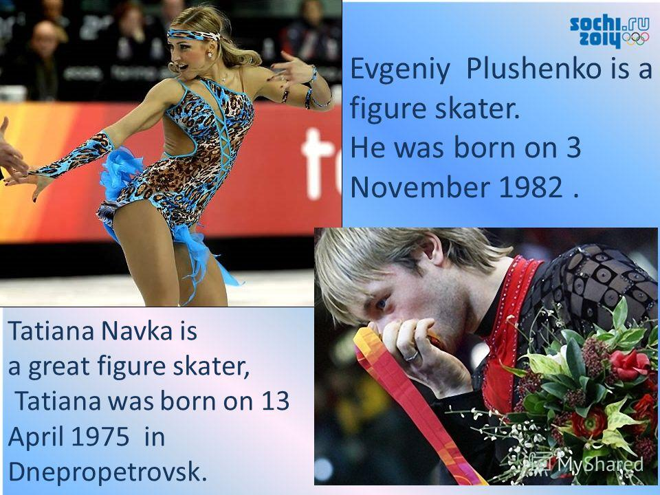 Tatiana Navka is a great figure skater, Tatiana was born on 13 April 1975 in Dnepropetrovsk. Evgeniy Plushenko is a figure skater. He was born on 3 November 1982.