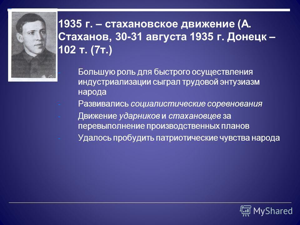 1935 г. – стахановское движение (А. Стаханов, 30-31 августа 1935 г. Донецк – 102 т. (7т.) - Большую роль для быстрого осуществления индустриализации сыграл трудовой энтузиазм народа - Развивались социалистические соревнования - Движение ударников и с