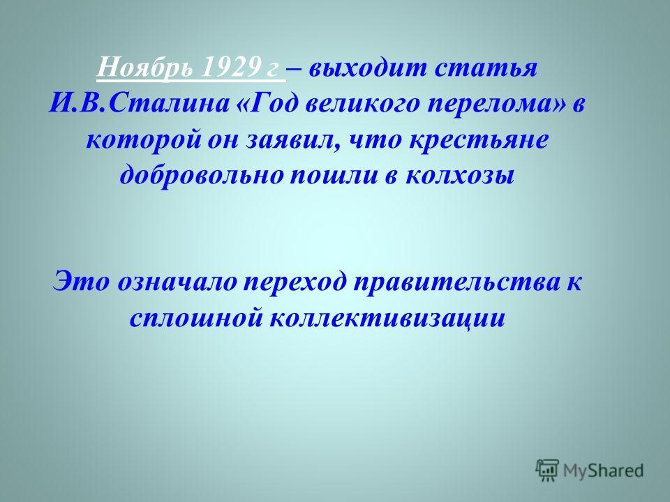 Ноябрь 1929 г – выходит статья И.В.Сталина «Год великого перелома» в которой он заявил, что крестьяне добровольно пошли в колхозы Это означало переход правительства к сплошной коллективизации