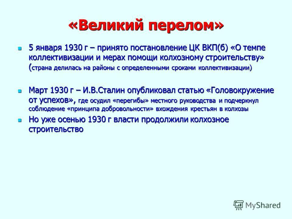 «Великий перелом» 5 января 1930 г – принято постановление ЦК ВКП(б) «О темпе коллективизации и мерах помощи колхозному строительству» ( страна делилась на районы с определенными сроками коллективизации) 5 января 1930 г – принято постановление ЦК ВКП(